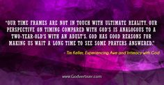 """""""Our time frames are not in touch with ultimate reality. Our perspective on timing compared with God's is analogous to a two-year-old's with an adult's. God has good reasons for making us wait a long time to see some prayers answered."""""""