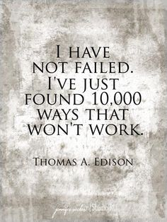 I have not failed. I've just found 10,000 ways that won't work. Thomas Edison