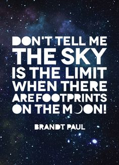 """Don't tell me the sky is the limit when there are footprints on the moon."" -Brandt Paul"