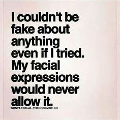 I couldn't be fake even if I tried. :) Love this.