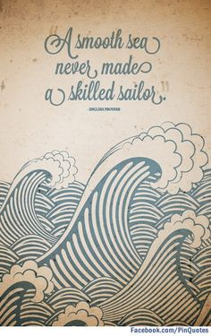 """A smooth sea never made a skilled sailor."" - English Proverb (or an African Proverb?... Maybe it was an Englishman in Africa, or a African in England... Either way I love the quote.)"