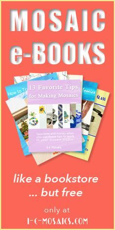 Check out I-C-Mosaics' E-Bookstore where you can find a great collection of e-books about how to make and market your mosaics, published by I-C-Mosaics and Skeew. This is the only mosaic website that has a free e-bookstore, so sign up, bookmark the page, and download as often as you like.