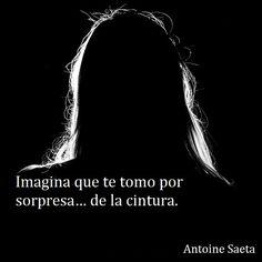 Antoine Saeta, Frases, quotes, poesía, poema, poeta, escritor, amor, romanticismo, verso, versos, pasión, erotismo.