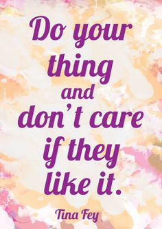 """""""Do your thing and don't care if they like it."""" ~ Tina Fey"""
