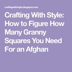 Crafting With Style: How To Figure How Many Granny Squares You Need For An  Afghan