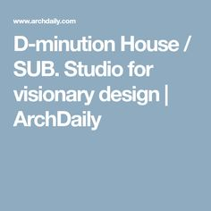 D-minution House / SUB. Studio for visionary design   ArchDaily