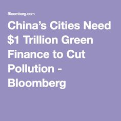 China's Cities Need $1 Trillion Green Finance to Cut Pollution - Bloomberg