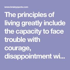 The principles of living greatly include the capacity to face trouble with courage, disappointment with cheerfulness, and trial with humility. - Thomas S. Monson - BrainyQuote