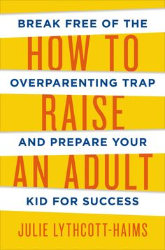 How to Raise an Adult: Break Free of the Overparenting Trap and Prepare Your Kid for Success by Julie Lythcott-Haims #Books #Parenting