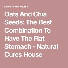 Oats And Chia Seeds: The Best Combination To Have The Flat Stomach - Natural Cures House
