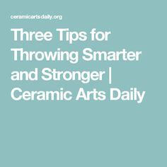 Three Tips for Throwing Smarter and Stronger | Ceramic Arts Daily