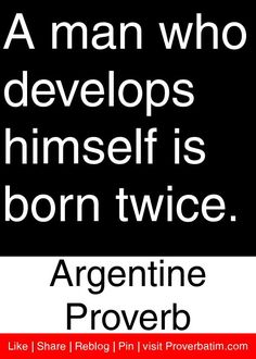 A man who develops himself is born twice. - Argentine Proverb #proverbs #quotes