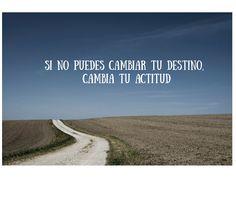 Si no puedes cambiar tu destino, cambia tu actitud
