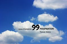 "Genius is 1% inspiration, 99% perspiration."" — Thomas Edison"