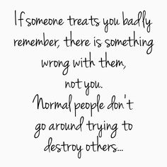 If someone treats you badly, remember, there is something wrong with them, not you. Normal people don't go around trying to destroy others.