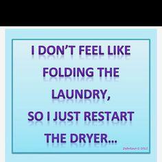 I don't feel like folding the laundry, so I just restart the dryer.  (No Housework Day!)