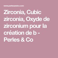 Zirconia, Cubic zirconia, Oxyde de zirconium pour la création de b - Perles & Co