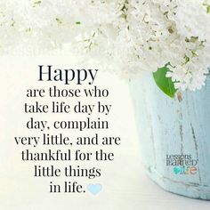 Happy are those who take life day by day, complain very little, and are thankful for the little things in life