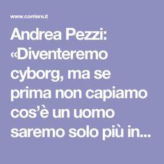Andrea Pezzi: «Diventeremo cyborg, ma se prima non capiamo cos'è un uomo saremo solo più infelici» - Corriere.it