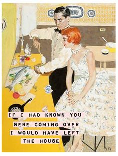 If I had known you were coming over I would have left the house.