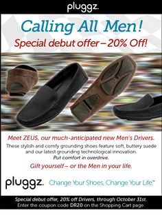 """They're heeeere!  For all men (and those women who have a special man in their life) stylish, grounding and comfortable shoes.  Plus we have a special """"debut offer?--see poster!  www.pluggz.com"""