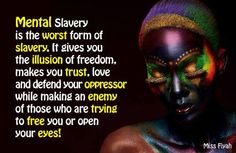 Mental slavery is the worst form of slavery. It give you the illusion of freedom. makes you trust, love and defend your oppressor while making an enemy of those who are trying to free you or open your eyes -- Miss Fiyah