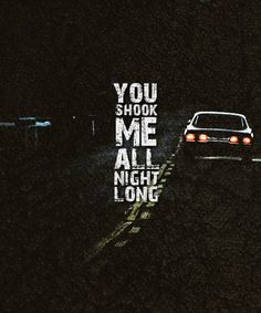 You shook me all night long. -very memorable scene..(think of it everytime i hear this song..) *sigh :) SUPERNATURAL *-*