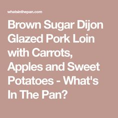 Brown Sugar Dijon Glazed Pork Loin with Carrots, Apples and Sweet Potatoes - What's In The Pan?