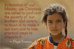 """""""In imitation of our Master, we Christians are called to confront the poverty of our brothers and sisters, to touch it, to make it our own and to take practical steps to alleviate it."""" - Google Search"""