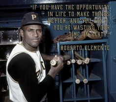 Roberto Clemente was probably one of the greatest, most influential ball players.