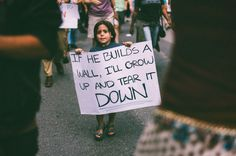 """A photo of a young protester holding a sign reading, """"If he builds a wall, I'll grow up and tear down"""", has gone viral.   People Love This Young Protester's Mexico Wall Sign"""