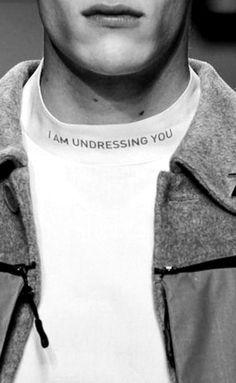 I am undressing you...