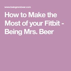 How to Make the Most of your Fitbit - Being Mrs. Beer