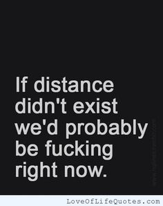 If distance didn't exist - http://www.loveoflifequotes.com/funny/distance-didnt-exist/
