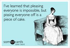 I've learned that pleasing everyone is impossible, but pissing everyone off is a piece of cake.
