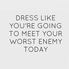 Dress like you're going yo meet your worst enemy today