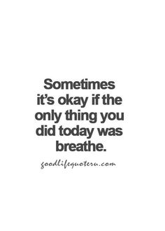 Sometimes it's okay if only thing you did today was breathe.