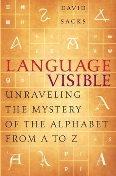 Language Visible: Unraveling the Mystery of the Alphabet from A to Z   - David Sacks