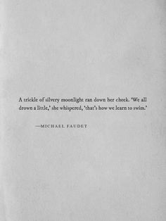 A trickle of silvery moonlight ran down her cheek. 'We all drown a little,' she whispered, 'that's how we learn how to swim.' -Micheal Faudet