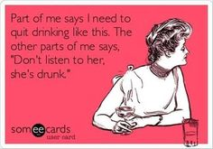 "Wine Funny   Part of me says I need to quit drinking like this.  The other part of me says ""Don't listen to her, she's drunk!"""