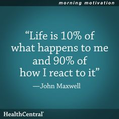 """A good quote to remember: """"Life is 10% of what happens to me and 90% of how I react to it."""" - John Maxwell"""
