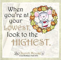 When you're at your lowest, look to the highest. ~ Little Church Mouse