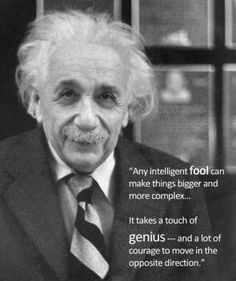 """""""Any intelligent fool can make things bigger and more complex... It takes a touch of genius -- and a lot of courage to move in the opposite direction."""" - Albert Einstein"""