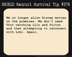 S.H.I.E.L.D. Recruit Survival Tip #378:We no longer allow Disney movies on the premises. We don't need Thor watching Lilo and Stitch and then attempting to reconnect with Loki. Again. [Submitted by elkian]