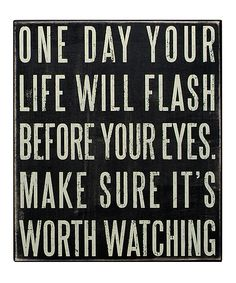 One Day Your Life will Flash Before Your Eyes. Make sure it's Worth Watching!! #quote #truth #wall #art