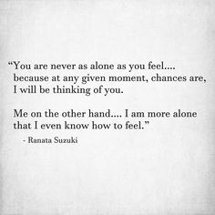 """""""You are never as alone as you feel…. because at any given moment, chances are, I will be thinking of you. Me on the other hand…. I am more alone than I even know how to feel."""" - Ranata Suzuki * missing you, lost, love, relationship, beautiful, words, quotes, story, quote, sad, breakup, broken heart, heartbroken, loss, loneliness, unrequited, grief, depression, depressed, tu me manques, you are missing from me, poetry, prose, poem, writing, writer, word porn * pinterest.com/ranatasuzuki"""