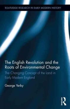 The English Revolution and the Roots of Environmental Change: The Changing Concept of the Land in Early Modern En...