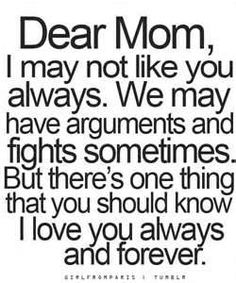 Dear Mom, I may not like you always. We may have arguments and fights sometimes. But there's one thing that you should know I love you always and forever