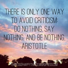 """""""There is only one way to avoid criticism: do nothing, say nothing, and be nothing."""" Aristotle"""