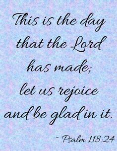 This is the day that the Lord has made;let us rejoice and be glad in it.  ~ Psalm 118:24 #bibleverses